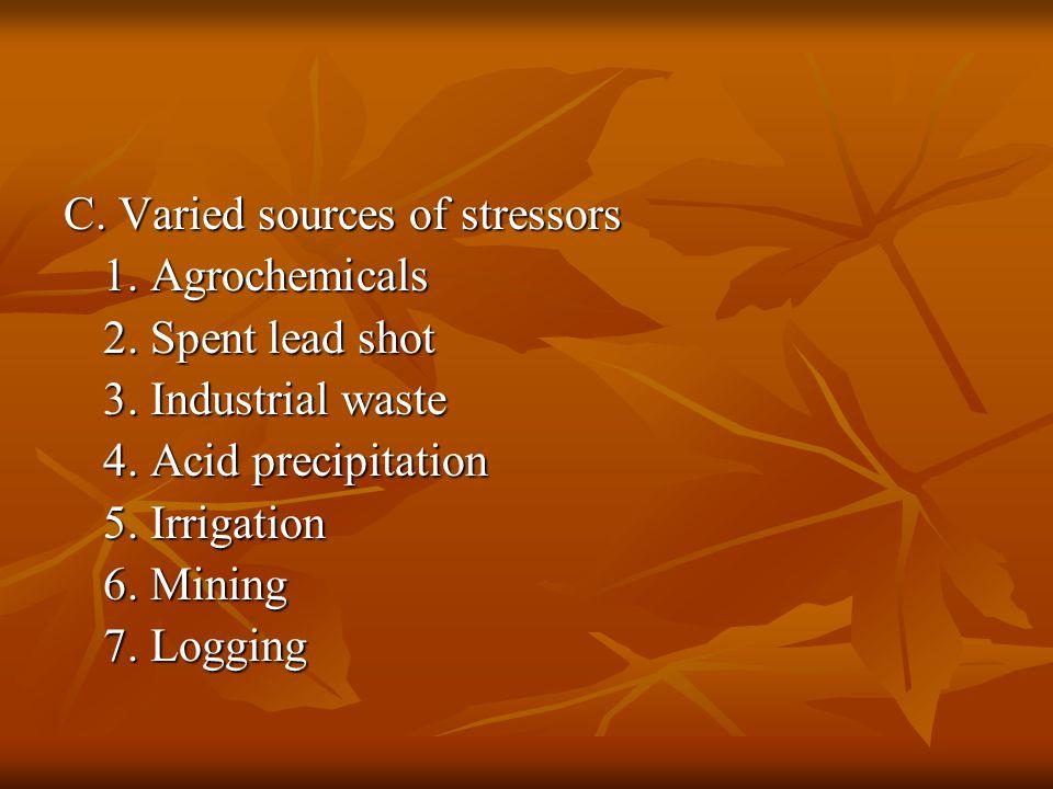 C. Varied sources of stressors 1. Agrochemicals 2. Spent lead shot 3. Industrial waste 4. Acid precipitation 5. Irrigation 6. Mining 7. Logging