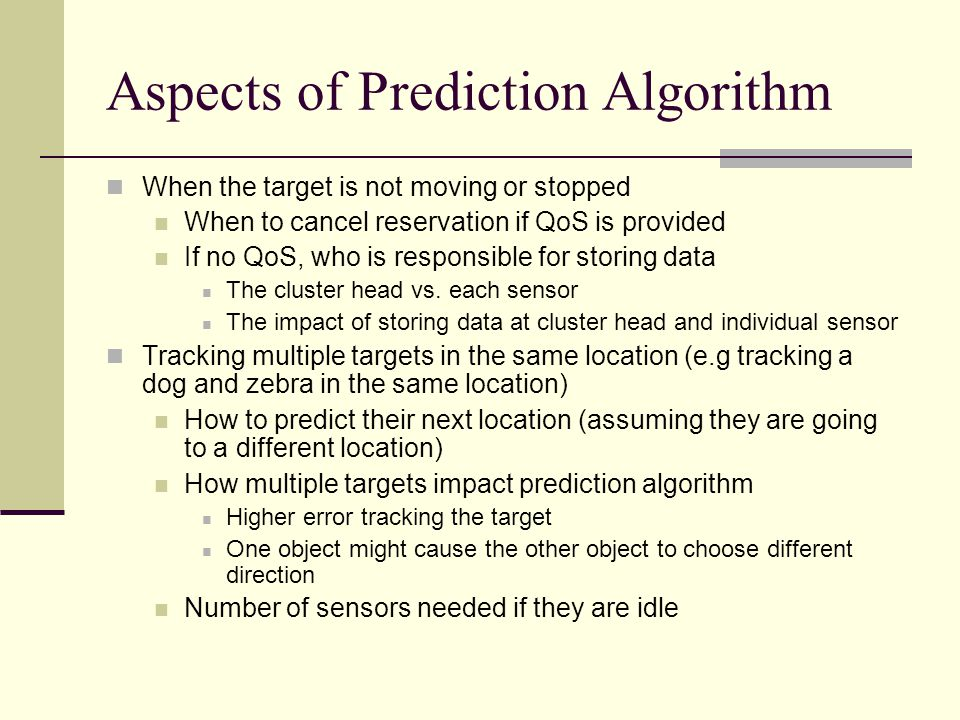 Aspects of Prediction Algorithm When the target is not moving or stopped When to cancel reservation if QoS is provided If no QoS, who is responsible for storing data The cluster head vs.
