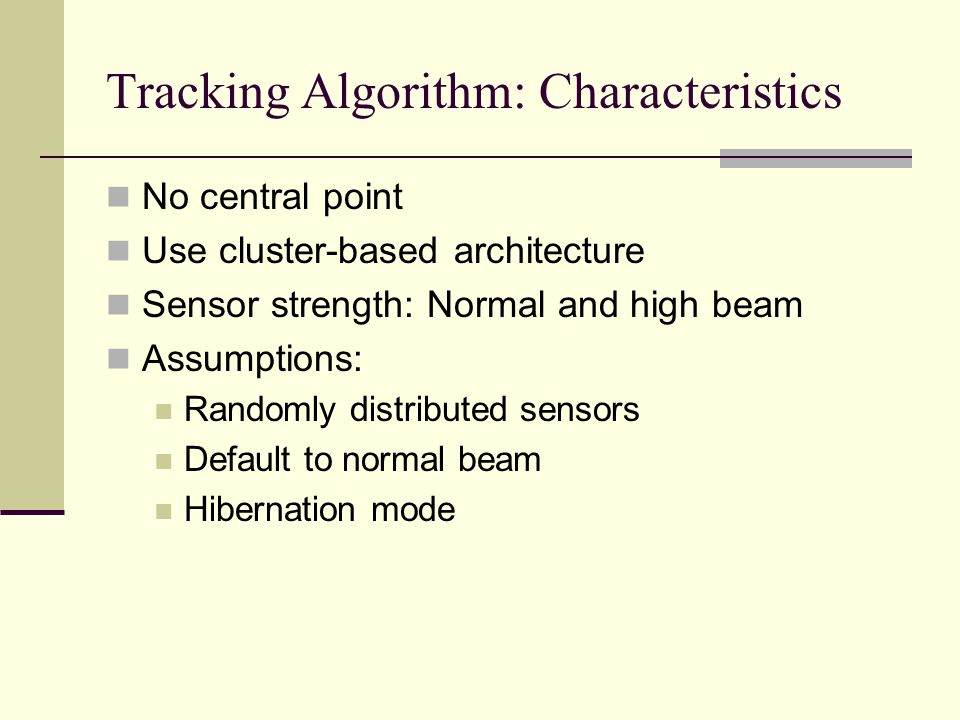 Tracking Algorithm: Characteristics No central point Use cluster-based architecture Sensor strength: Normal and high beam Assumptions: Randomly distributed sensors Default to normal beam Hibernation mode