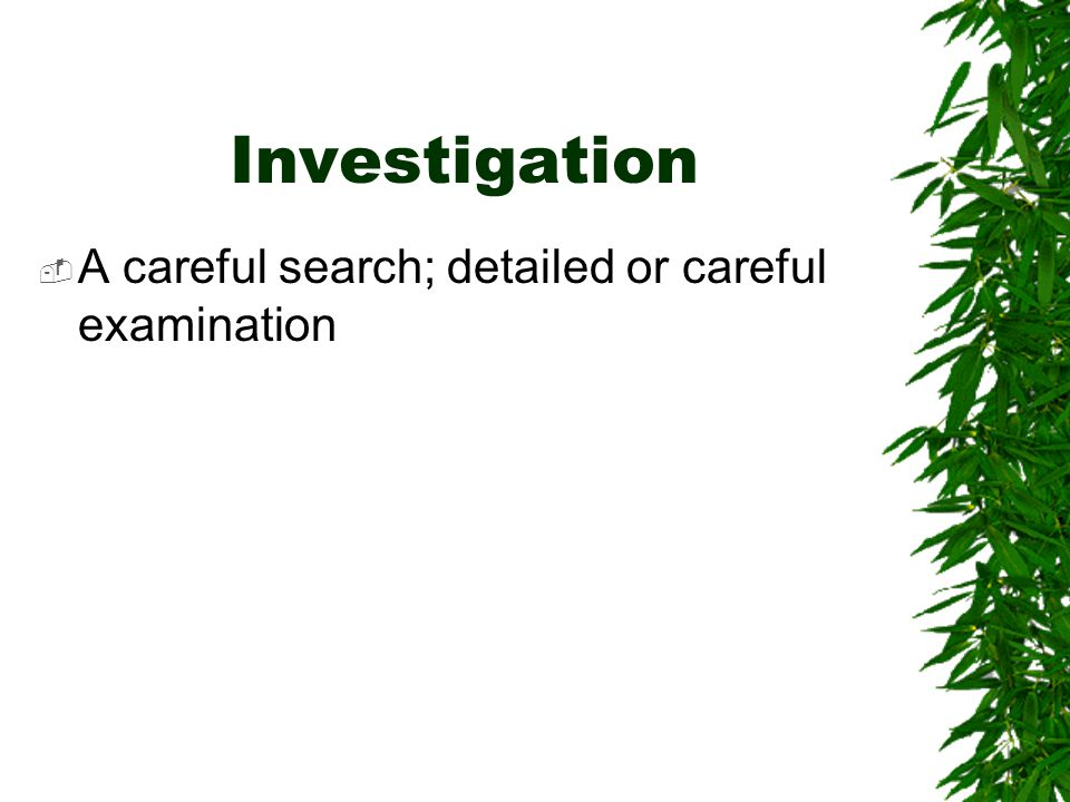 Investigation  A careful search; detailed or careful examination
