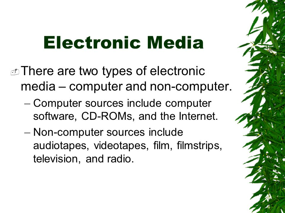 Electronic Media  There are two types of electronic media – computer and non-computer. –Computer sources include computer software, CD-ROMs, and the