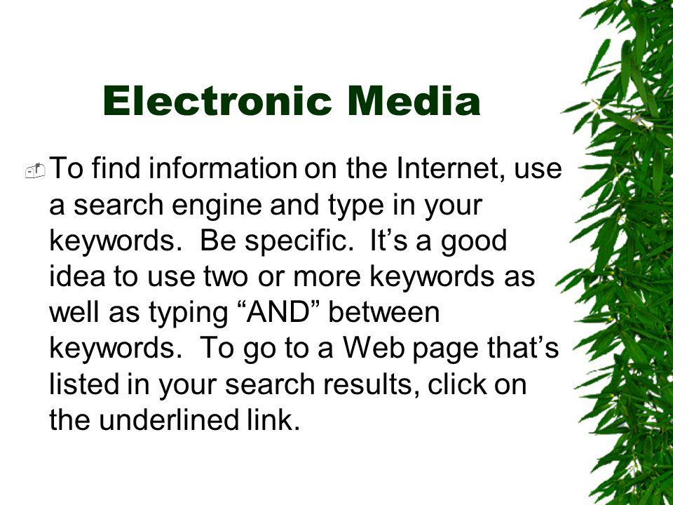 Electronic Media  To find information on the Internet, use a search engine and type in your keywords. Be specific. It's a good idea to use two or mor