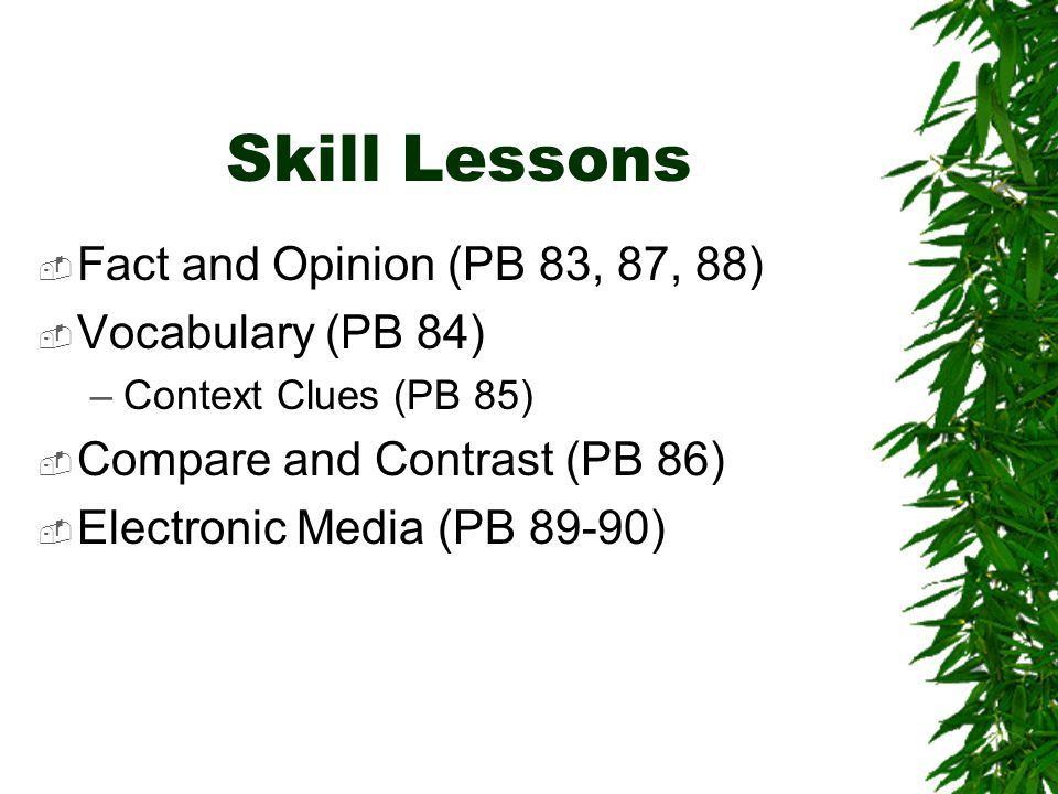 Skill Lessons  Fact and Opinion (PB 83, 87, 88)  Vocabulary (PB 84) –Context Clues (PB 85)  Compare and Contrast (PB 86)  Electronic Media (PB 89-