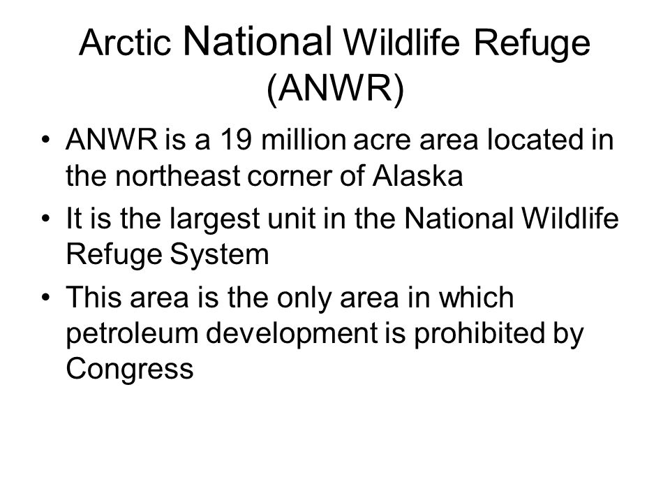 Arctic National Wildlife Refuge (ANWR) ANWR is a 19 million acre area located in the northeast corner of Alaska It is the largest unit in the National