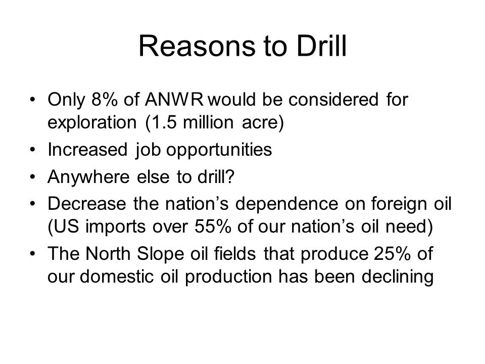 Reasons to Drill Only 8% of ANWR would be considered for exploration (1.5 million acre) Increased job opportunities Anywhere else to drill.