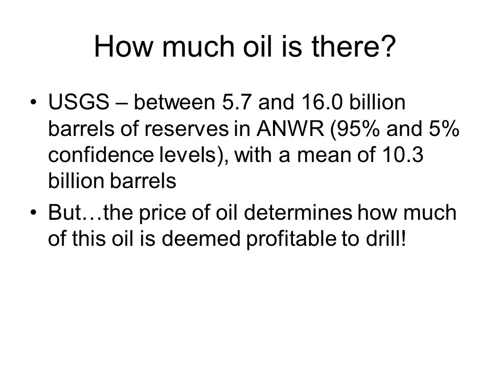 How much oil is there? USGS – between 5.7 and 16.0 billion barrels of reserves in ANWR (95% and 5% confidence levels), with a mean of 10.3 billion bar