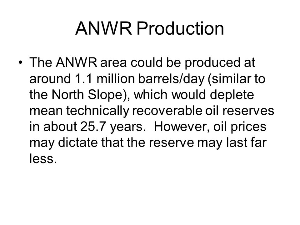 ANWR Production The ANWR area could be produced at around 1.1 million barrels/day (similar to the North Slope), which would deplete mean technically recoverable oil reserves in about 25.7 years.