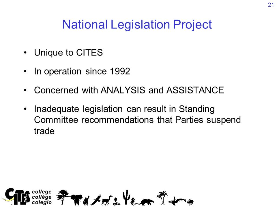 21 National Legislation Project Unique to CITES In operation since 1992 Concerned with ANALYSIS and ASSISTANCE Inadequate legislation can result in St