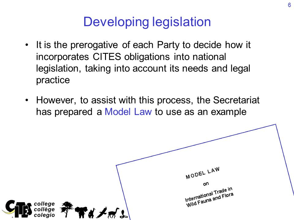 6 Developing legislation It is the prerogative of each Party to decide how it incorporates CITES obligations into national legislation, taking into ac