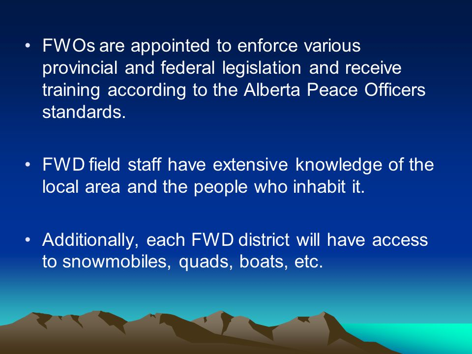 FWOs are appointed to enforce various provincial and federal legislation and receive training according to the Alberta Peace Officers standards.