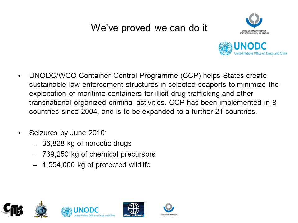 We've proved we can do it UNODC/WCO Container Control Programme (CCP) helps States create sustainable law enforcement structures in selected seaports to minimize the exploitation of maritime containers for illicit drug trafficking and other transnational organized criminal activities.