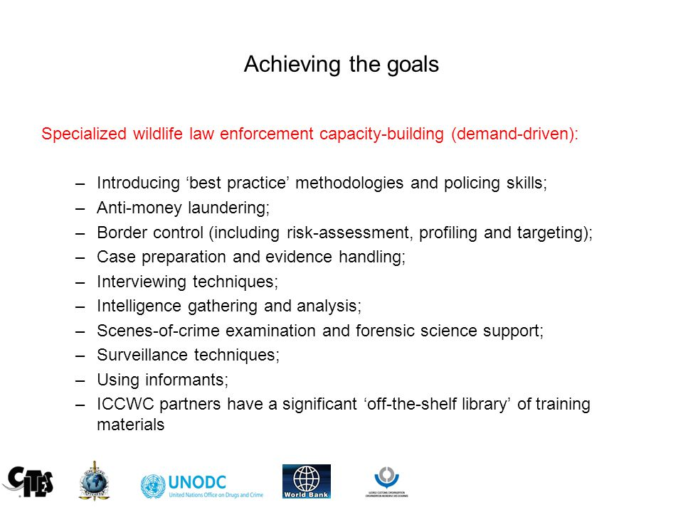 Achieving the goals Specialized wildlife law enforcement capacity-building (demand-driven): –Introducing 'best practice' methodologies and policing skills; –Anti-money laundering; –Border control (including risk-assessment, profiling and targeting); –Case preparation and evidence handling; –Interviewing techniques; –Intelligence gathering and analysis; –Scenes-of-crime examination and forensic science support; –Surveillance techniques; –Using informants; –ICCWC partners have a significant 'off-the-shelf library' of training materials