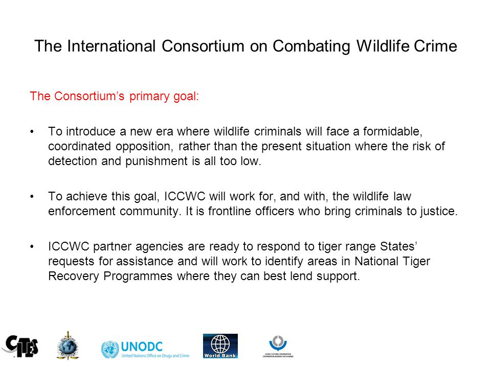 The International Consortium on Combating Wildlife Crime The Consortium's primary goal: To introduce a new era where wildlife criminals will face a formidable, coordinated opposition, rather than the present situation where the risk of detection and punishment is all too low.