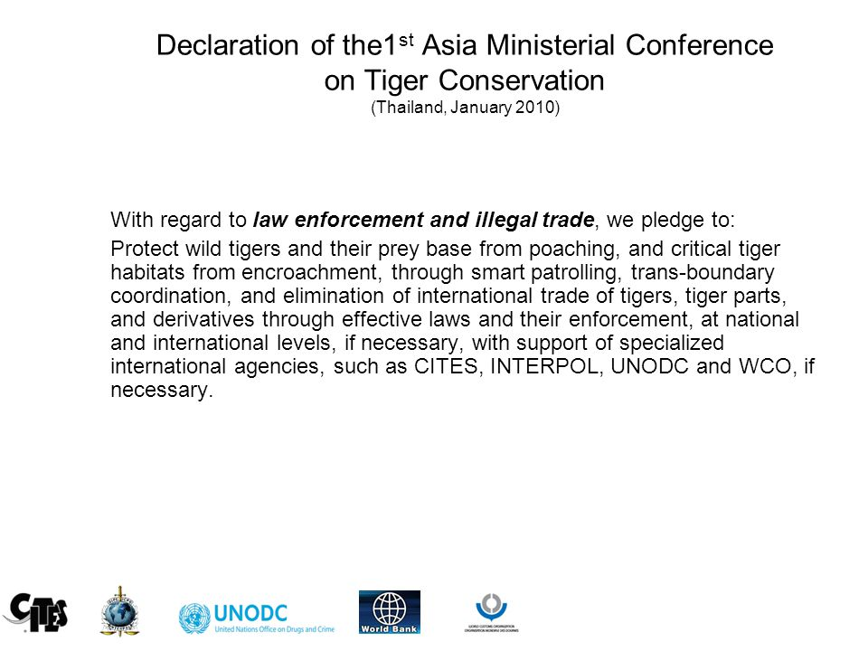 Declaration of the1 st Asia Ministerial Conference on Tiger Conservation (Thailand, January 2010) With regard to law enforcement and illegal trade, we pledge to: Protect wild tigers and their prey base from poaching, and critical tiger habitats from encroachment, through smart patrolling, trans-boundary coordination, and elimination of international trade of tigers, tiger parts, and derivatives through effective laws and their enforcement, at national and international levels, if necessary, with support of specialized international agencies, such as CITES, INTERPOL, UNODC and WCO, if necessary.