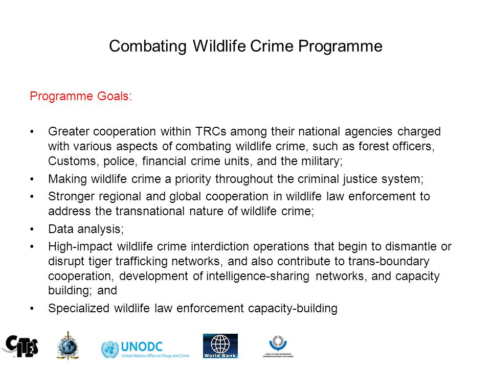 Combating Wildlife Crime Programme Programme Goals: Greater cooperation within TRCs among their national agencies charged with various aspects of combating wildlife crime, such as forest officers, Customs, police, financial crime units, and the military; Making wildlife crime a priority throughout the criminal justice system; Stronger regional and global cooperation in wildlife law enforcement to address the transnational nature of wildlife crime; Data analysis; High-impact wildlife crime interdiction operations that begin to dismantle or disrupt tiger trafficking networks, and also contribute to trans-boundary cooperation, development of intelligence-sharing networks, and capacity building; and Specialized wildlife law enforcement capacity-building