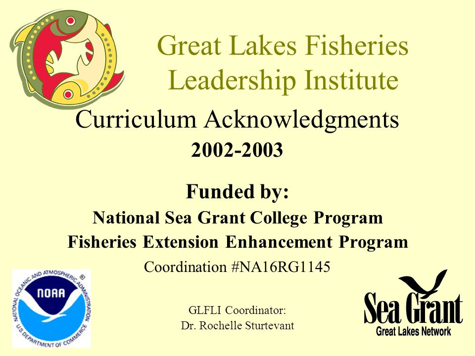 Great Lakes Fisheries Leadership Institute Curriculum Acknowledgments 2002-2003 Funded by: National Sea Grant College Program Fisheries Extension Enhancement Program Coordination #NA16RG1145 GLFLI Coordinator: Dr.