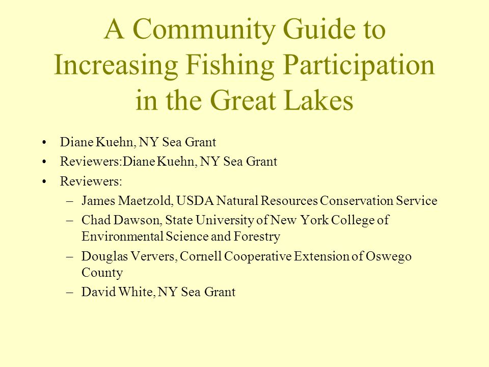 A Community Guide to Increasing Fishing Participation in the Great Lakes Diane Kuehn, NY Sea Grant Reviewers:Diane Kuehn, NY Sea Grant Reviewers: –James Maetzold, USDA Natural Resources Conservation Service –Chad Dawson, State University of New York College of Environmental Science and Forestry –Douglas Ververs, Cornell Cooperative Extension of Oswego County –David White, NY Sea Grant