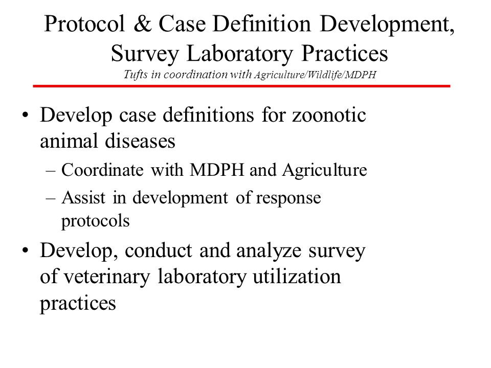 Develop case definitions for zoonotic animal diseases –Coordinate with MDPH and Agriculture –Assist in development of response protocols Develop, conduct and analyze survey of veterinary laboratory utilization practices Protocol & Case Definition Development, Survey Laboratory Practices Tufts in coordination with Agriculture/Wildlife/MDPH