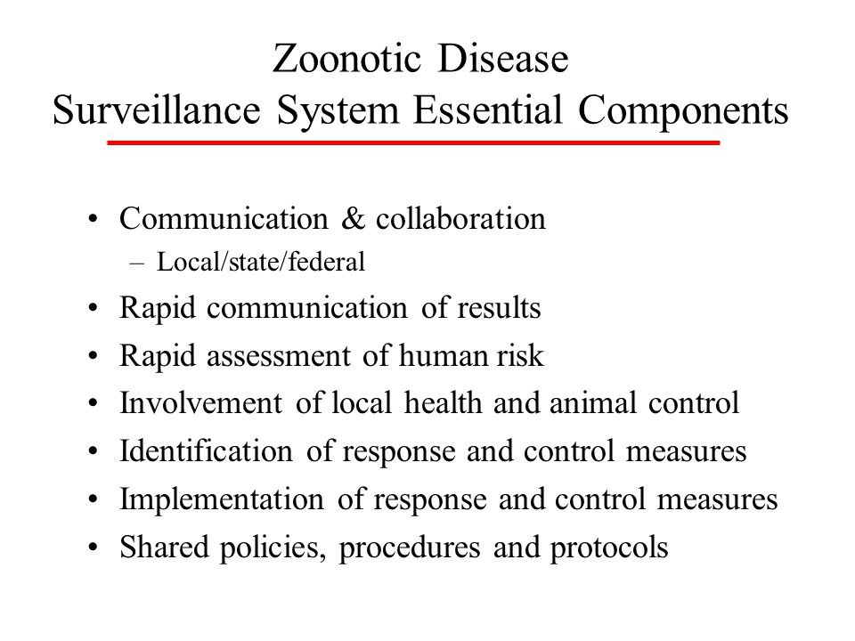 Zoonotic Disease Surveillance System Essential Components Communication & collaboration –Local/state/federal Rapid communication of results Rapid assessment of human risk Involvement of local health and animal control Identification of response and control measures Implementation of response and control measures Shared policies, procedures and protocols
