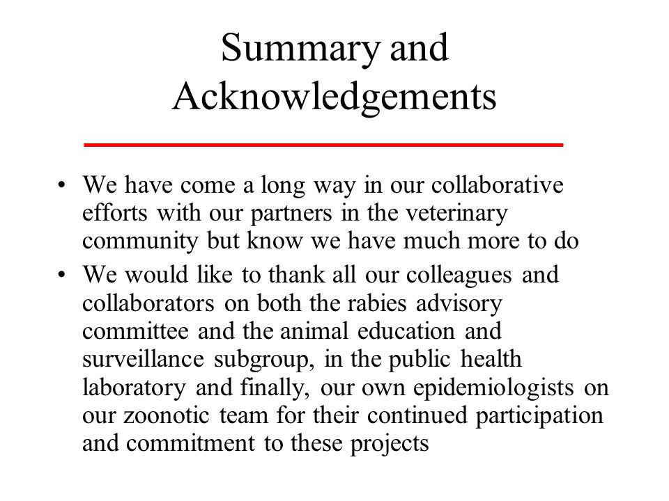 Summary and Acknowledgements We have come a long way in our collaborative efforts with our partners in the veterinary community but know we have much more to do We would like to thank all our colleagues and collaborators on both the rabies advisory committee and the animal education and surveillance subgroup, in the public health laboratory and finally, our own epidemiologists on our zoonotic team for their continued participation and commitment to these projects
