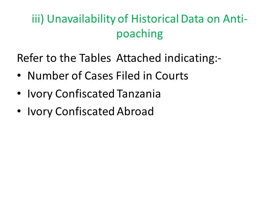 iii) Unavailability of Historical Data on Anti- poaching Refer to the Tables Attached indicating:- Number of Cases Filed in Courts Ivory Confiscated Tanzania Ivory Confiscated Abroad