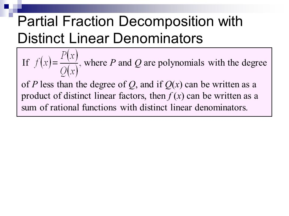 Partial Fraction Decomposition with Distinct Linear Denominators If where P and Q are polynomials with the degree of P less than the degree of Q, and if Q(x) can be written as a product of distinct linear factors, then f (x) can be written as a sum of rational functions with distinct linear denominators.