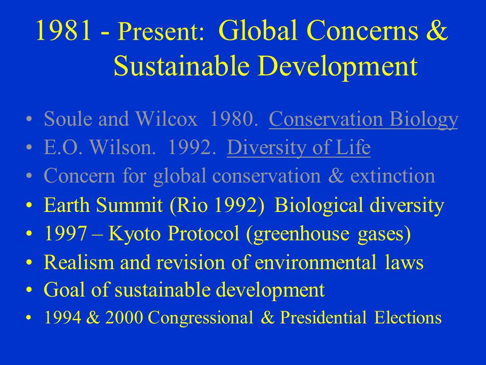 1981 ‑ Present: Global Concerns & Sustainable Development Soule and Wilcox 1980. Conservation Biology E.O. Wilson. 1992. Diversity of Life Concern for