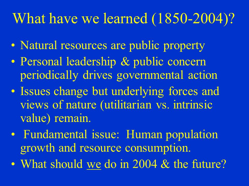 What have we learned (1850-2004)? Natural resources are public property Personal leadership & public concern periodically drives governmental action I