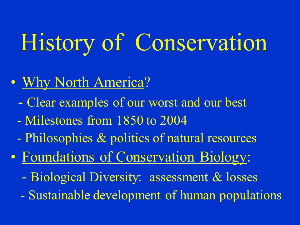 History of Conservation Why North America? - Clear examples of our worst and our best - Milestones from 1850 to 2004 - Philosophies & politics of natu