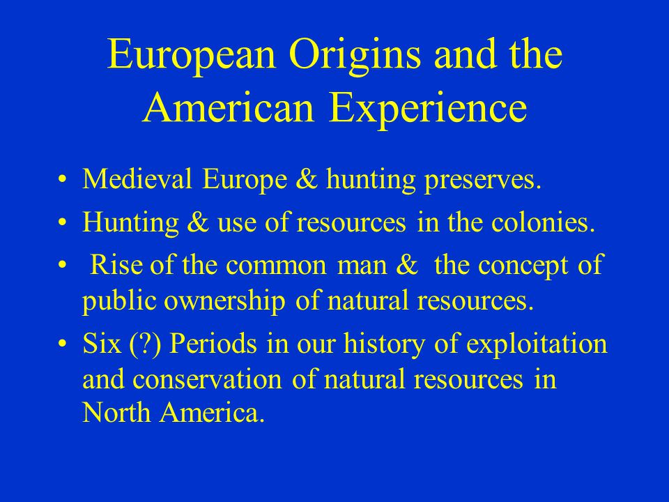 European Origins and the American Experience Medieval Europe & hunting preserves. Hunting & use of resources in the colonies. Rise of the common man &