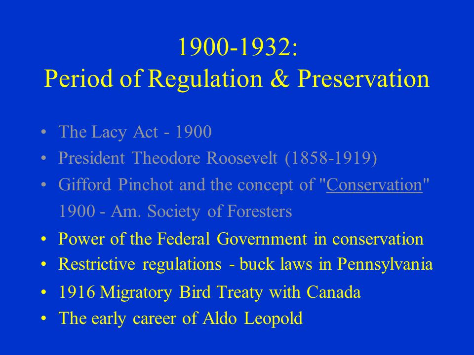 1900 ‑ 1932: Period of Regulation & Preservation The Lacy Act - 1900 President Theodore Roosevelt (1858 ‑ 1919) Gifford Pinchot and the concept of