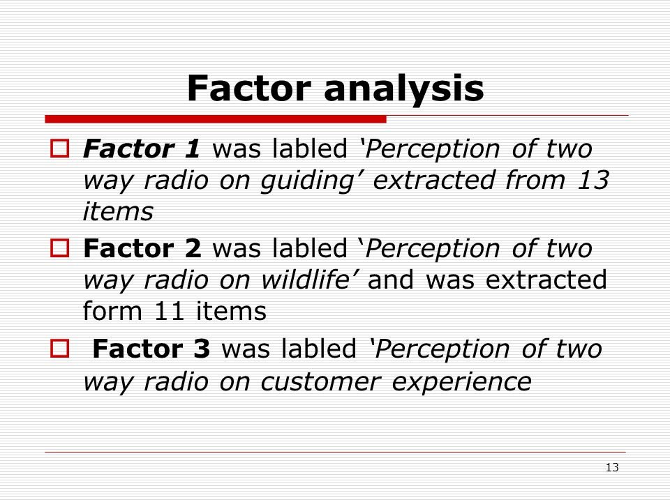 13 Factor analysis  Factor 1 was labled 'Perception of two way radio on guiding' extracted from 13 items  Factor 2 was labled 'Perception of two way radio on wildlife' and was extracted form 11 items  Factor 3 was labled 'Perception of two way radio on customer experience