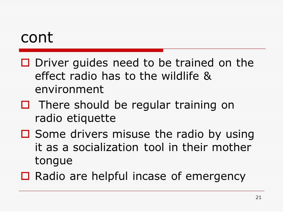 21 cont  Driver guides need to be trained on the effect radio has to the wildlife & environment  There should be regular training on radio etiquette  Some drivers misuse the radio by using it as a socialization tool in their mother tongue  Radio are helpful incase of emergency