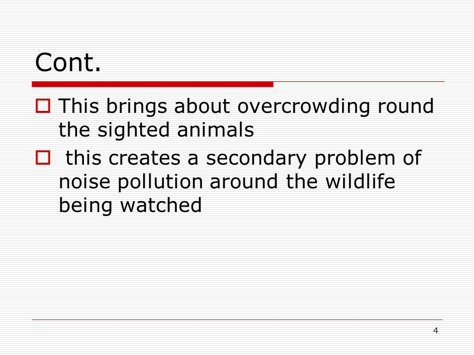 4 Cont.  This brings about overcrowding round the sighted animals  this creates a secondary problem of noise pollution around the wildlife being wat
