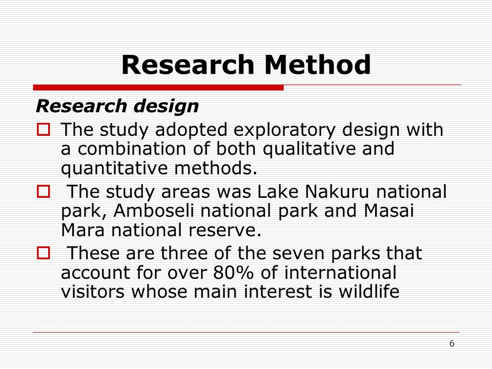 6 Research Method Research design  The study adopted exploratory design with a combination of both qualitative and quantitative methods.