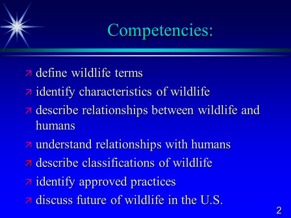 2 Competencies:  define wildlife terms  identify characteristics of wildlife  describe relationships between wildlife and humans  understand relationships with humans  describe classifications of wildlife  identify approved practices  discuss future of wildlife in the U.S.