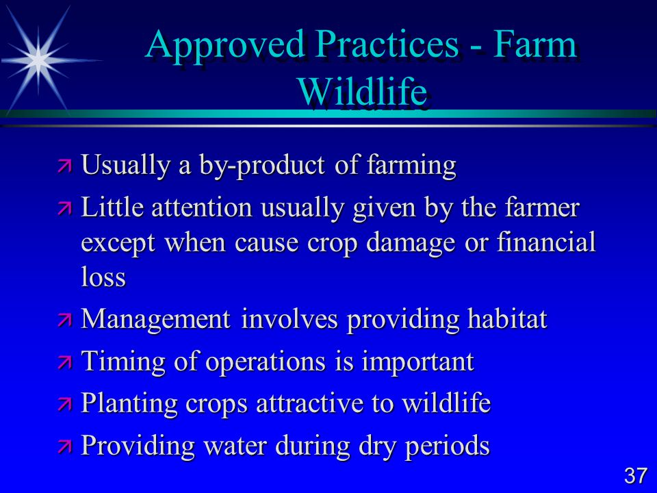 37 Approved Practices - Farm Wildlife  Usually a by-product of farming  Little attention usually given by the farmer except when cause crop damage or financial loss  Management involves providing habitat  Timing of operations is important  Planting crops attractive to wildlife  Providing water during dry periods