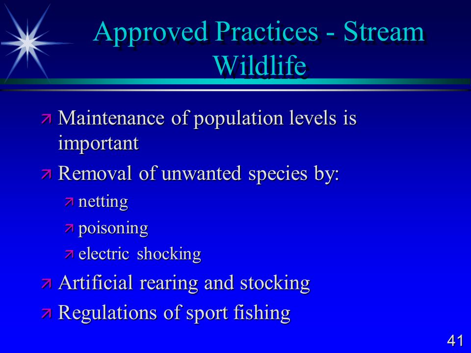 41 Approved Practices - Stream Wildlife  Maintenance of population levels is important  Removal of unwanted species by:  netting  poisoning  electric shocking  Artificial rearing and stocking  Regulations of sport fishing