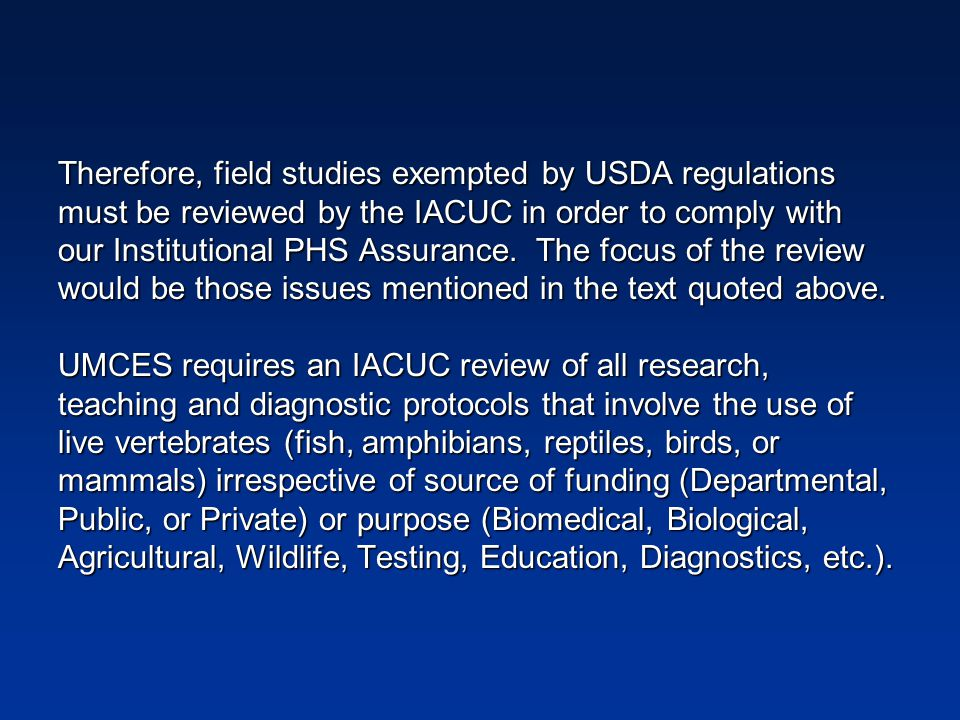 Therefore, field studies exempted by USDA regulations must be reviewed by the IACUC in order to comply with our Institutional PHS Assurance.
