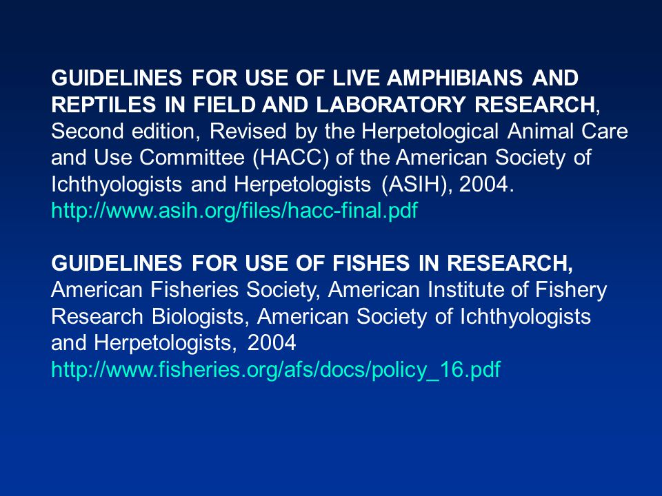 GUIDELINES FOR USE OF LIVE AMPHIBIANS AND REPTILES IN FIELD AND LABORATORY RESEARCH, Second edition, Revised by the Herpetological Animal Care and Use Committee (HACC) of the American Society of Ichthyologists and Herpetologists (ASIH), 2004.