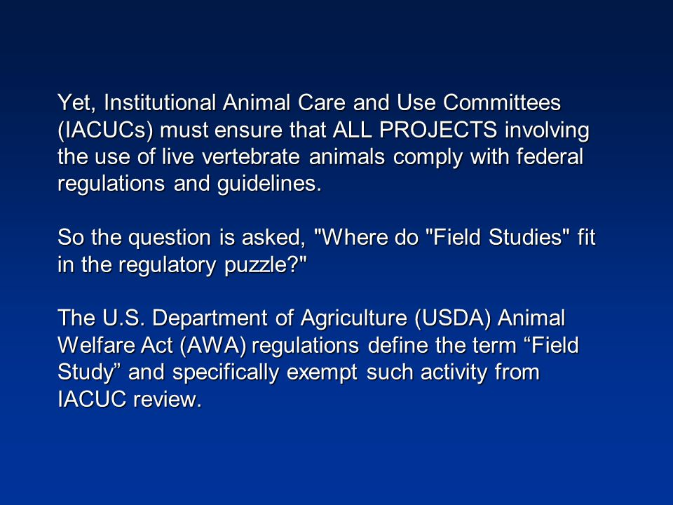 Yet, Institutional Animal Care and Use Committees (IACUCs) must ensure that ALL PROJECTS involving the use of live vertebrate animals comply with federal regulations and guidelines.