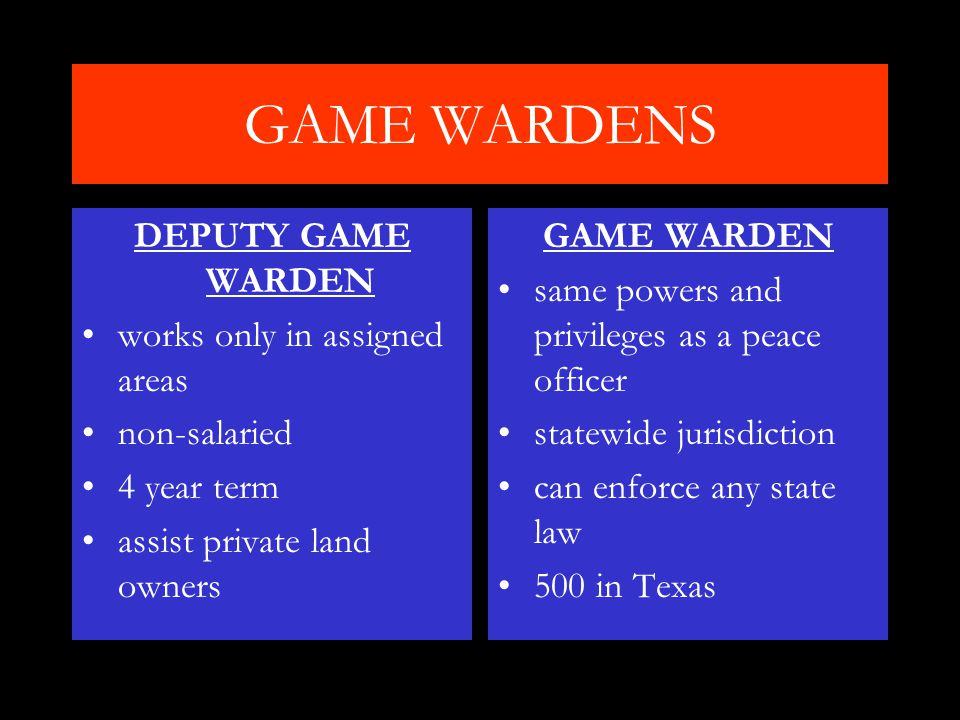 GAME WARDENS DEPUTY GAME WARDEN works only in assigned areas non-salaried 4 year term assist private land owners GAME WARDEN same powers and privileges as a peace officer statewide jurisdiction can enforce any state law 500 in Texas