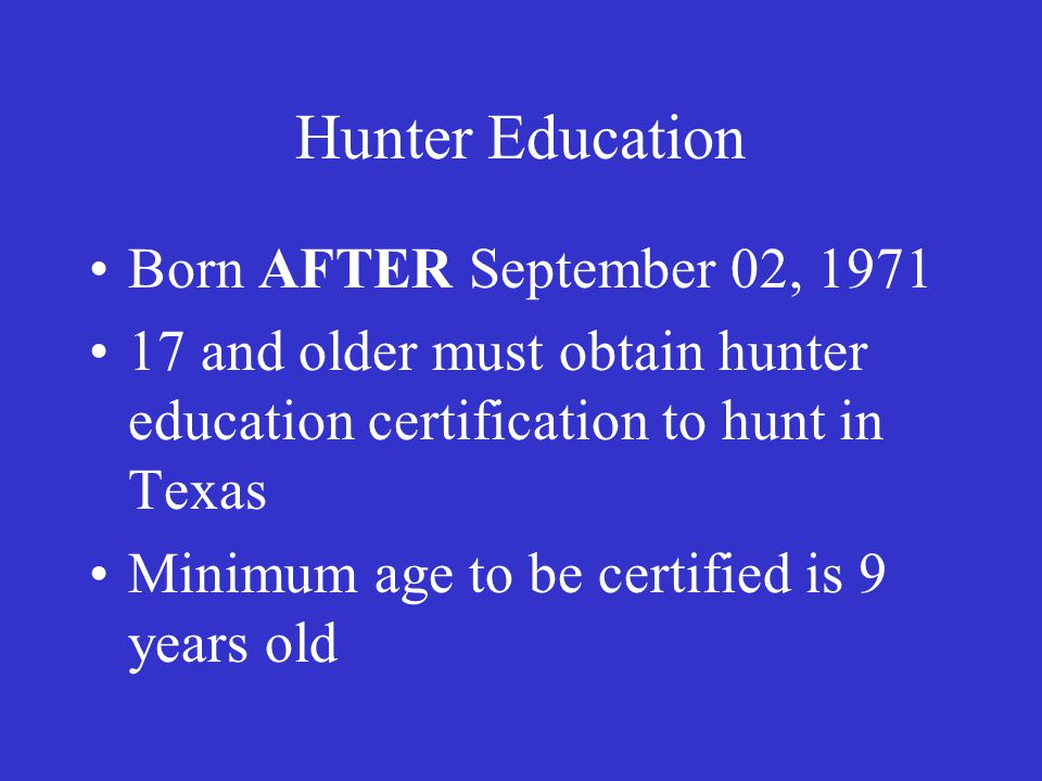 Hunter Education Born AFTER September 02, 1971 17 and older must obtain hunter education certification to hunt in Texas Minimum age to be certified is 9 years old