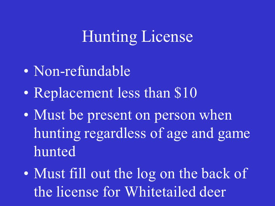 Hunting License Non-refundable Replacement less than $10 Must be present on person when hunting regardless of age and game hunted Must fill out the log on the back of the license for Whitetailed deer