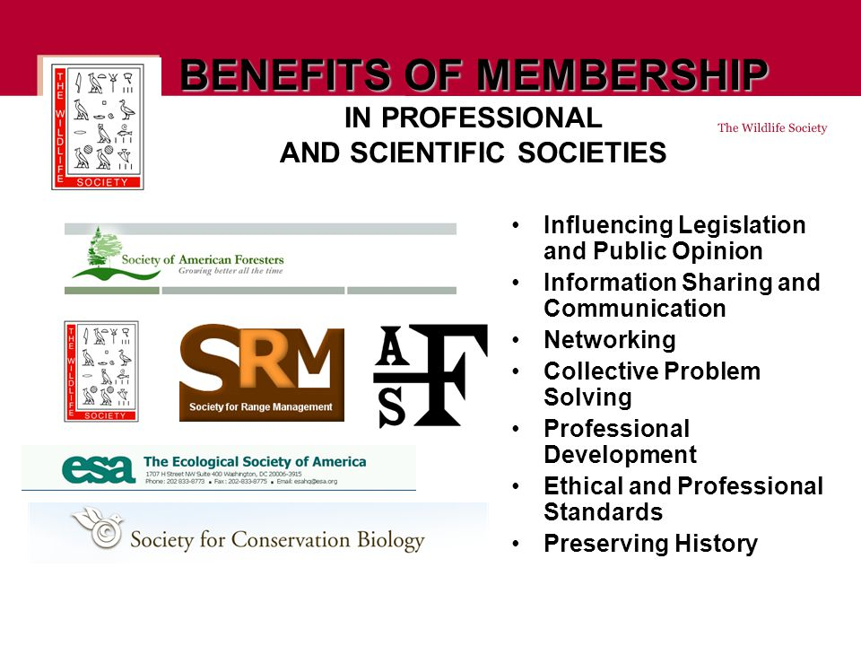 BENEFITS OF MEMBERSHIP BENEFITS OF MEMBERSHIP IN PROFESSIONAL AND SCIENTIFIC SOCIETIES Influencing Legislation and Public Opinion Information Sharing and Communication Networking Collective Problem Solving Professional Development Ethical and Professional Standards Preserving History