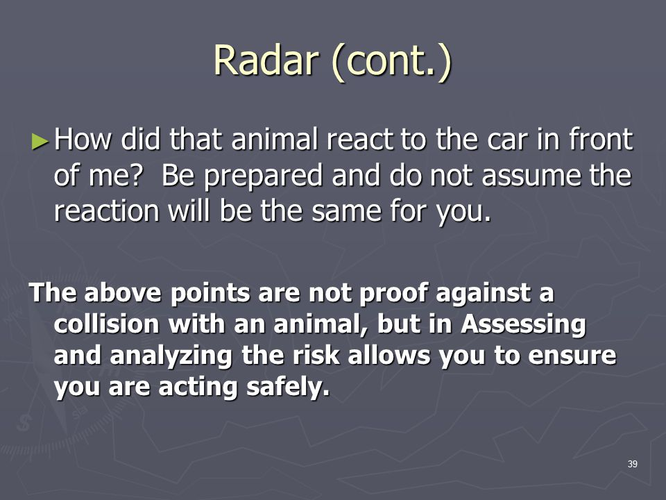 39 Radar (cont.) ► How did that animal react to the car in front of me.