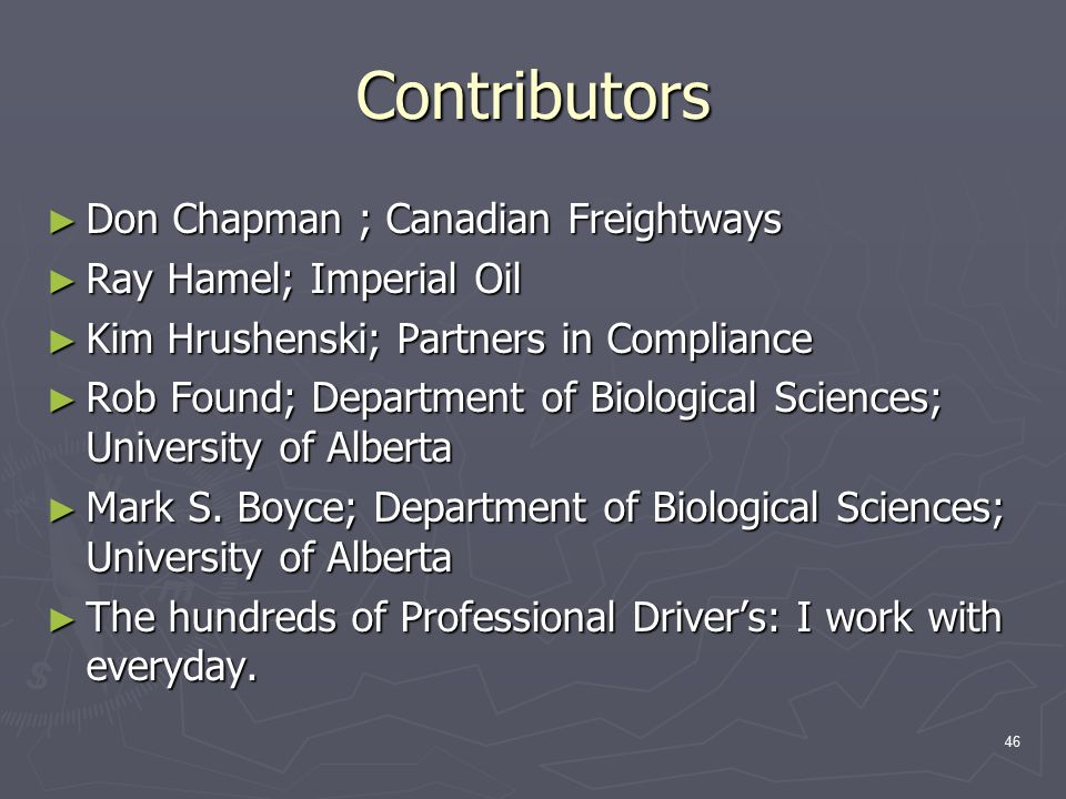 46 Contributors ► Don Chapman ; Canadian Freightways ► Ray Hamel; Imperial Oil ► Kim Hrushenski; Partners in Compliance ► Rob Found; Department of Biological Sciences; University of Alberta ► Mark S.