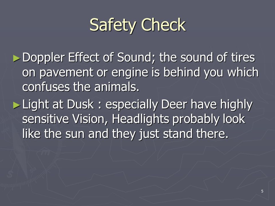 5 Safety Check ► Doppler Effect of Sound; the sound of tires on pavement or engine is behind you which confuses the animals.