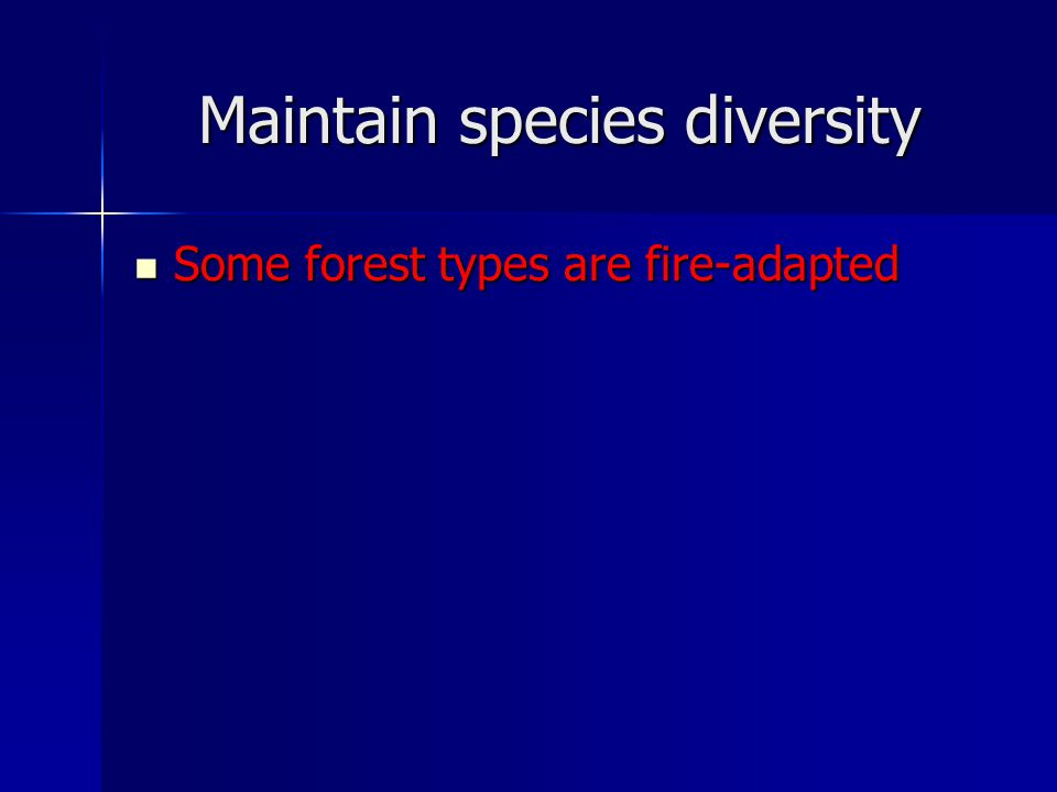Maintain species diversity Some forest types are fire-adapted Some forest types are fire-adapted
