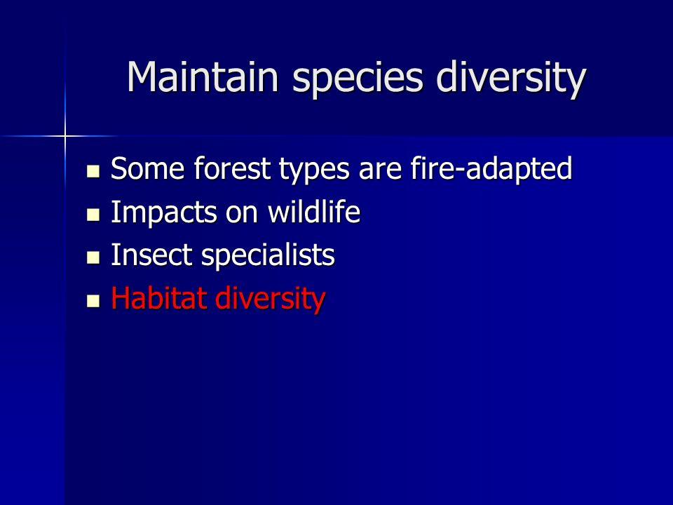 Maintain species diversity Some forest types are fire-adapted Some forest types are fire-adapted Impacts on wildlife Impacts on wildlife Insect specialists Insect specialists Habitat diversity Habitat diversity
